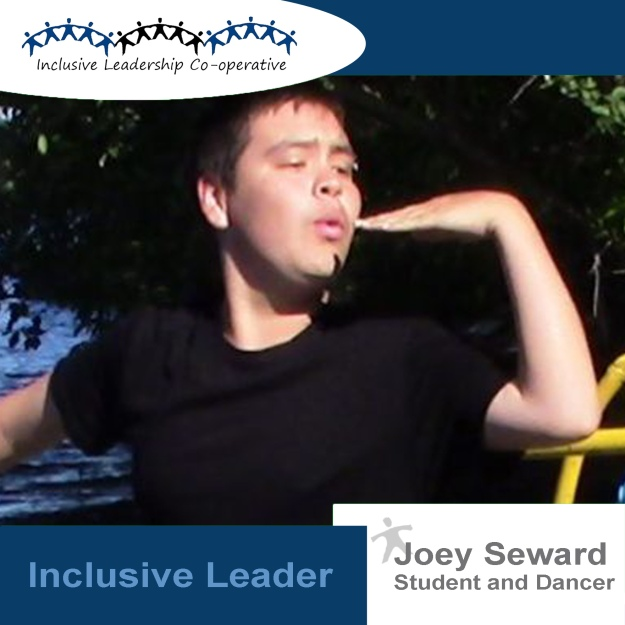 """By becoming involved in Inclusive Leadership, I have found that I am in my element and that element is water. I am flowing water, finding myself through dance. By discovering myself, I can begin leading the ones who are lost."" (Joey Seward. Student and Dancer)"