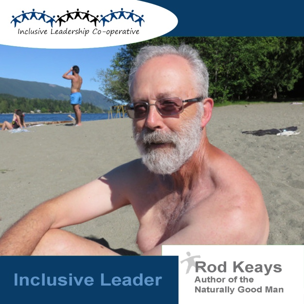 """Inclusive Leadership is seeing everyone."" Rod Keays, Author of The Naturally Good Man also teaches that ""The need for obsessively competitive behaviour is over…Males are completing one task of their role and the time to find a new sense of purpose is already here."""
